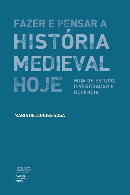 Fazer e pensar História Medieval hoje : guia de estudo, investigação e docência Maria de Lurdes Rosa