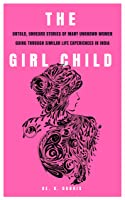 THE GIRL CHILD: UNTOLD, UNHEARD STORIES OF MANY UNKNOWN WOMEN GOING THROUGH SIMILAR LIFE EXPERIENCES IN INDIA