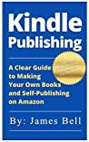 Kindle Publishing: A Clear Guide to Making Your Own Books and Self-Publishing on Amazon: Simple Steps to Making Money Online for Beginners from Start to Finish