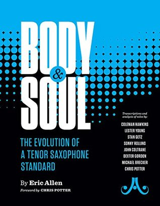 Body and Soul -- The Evolution of a Tenor Saxophone Standard: Transcriptions and Analysis of Solos By: Coleman Hawkins, Lester Young, Stan Getz, Sonny Rollins, John Coltrane, Dexter Gordon, Michael Brecker, Chris Potter, Spiral-Bound Book