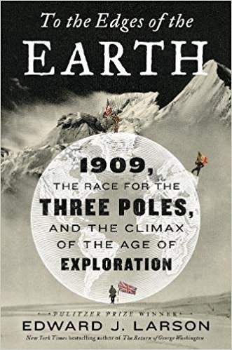 To the Edges of the Earth 1909, the Race for the Three Poles, and the Climax of the Age of Exploration