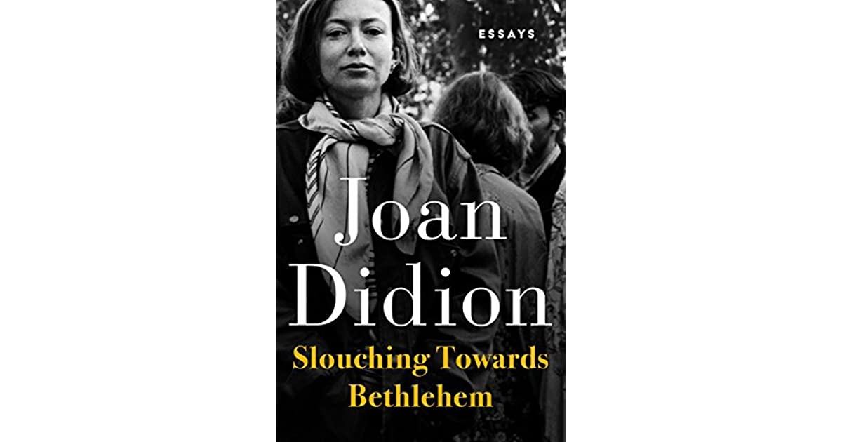 slouching towards bethlehem essays Few have written about that period — the early- to mid-1960s — as well as joan  didion did in the essays in slouching toward bethlehem,.
