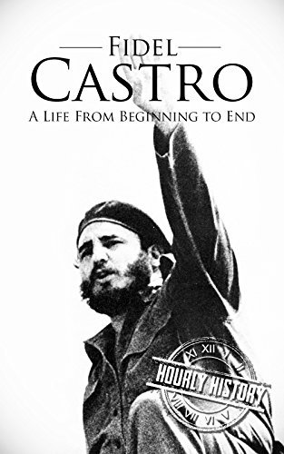 Fidel Castro: A Life From Beginning to End  by  Hourly History