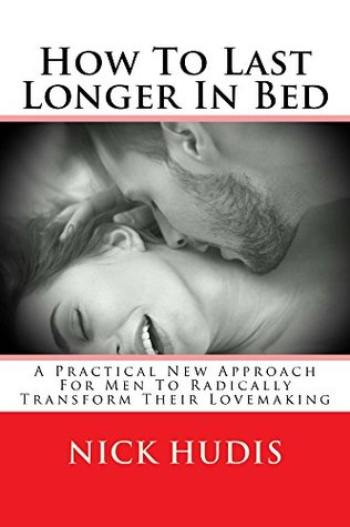 How To Last Longer In Bed: A practical new approach for men to radically transform their lovemaking