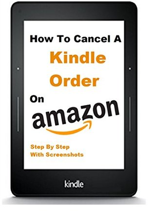 How To Cancel A Kindle Order: How To Return A Kindle Book Fast And Easy And Get A Refund, Step By Step With Screenshots And FREE Gift (Updated Version)