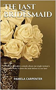 The Last Bridesmaid: A hilarious romantic comedy about one single woman's mission to make it down the aisle before it's too late!