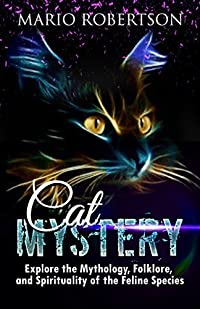 Cat Mystery: Explore the Mythology, Folklore, and Spirituality of Felis Catus!
