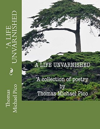 A Life Unvarnished- A Collection Of Poetry By Thomas Michael Pico