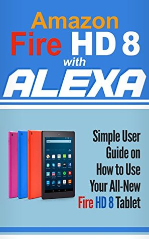 Amazon Fire HD 8 with Alexa: Simple User Guide How To Use Your All