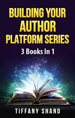 Building Your Author Platform Series: 3 Books In 1: Building Your Author Platform, How To Write A Business Plan For Writers, The Author's Guide To Book Blog Tours