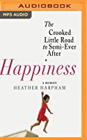 Happiness: The Crooked Little Road to Semi-Ever After, A Memoir