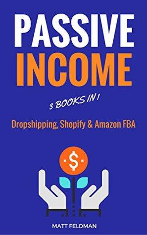 Passive Income: 3 Books in 1 (Dropshipping, Shopify & Amazon FBA) Matt Feldman