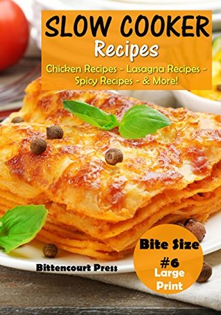 Slow Cooker Recipes - Bite Size #6: Chicken Recipes – Lasagna Recipes – Spicy Recipes - & More! (Slow Cooker Bite Size)