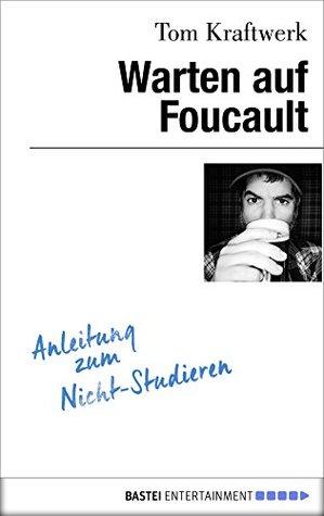 Warten auf Foucault: Anleitung zum Nicht-Studieren