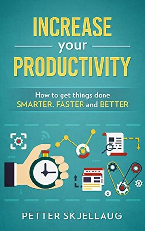 Increase your Productivity: How to get things done smarter, faster and better