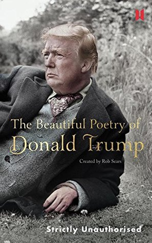 The Beautiful Poetry of Donald Trump by Rob Sears