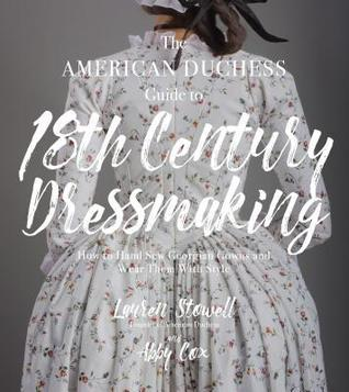 The American Duchess Guide to 18th Century Dressmaking by Lauren Stowell