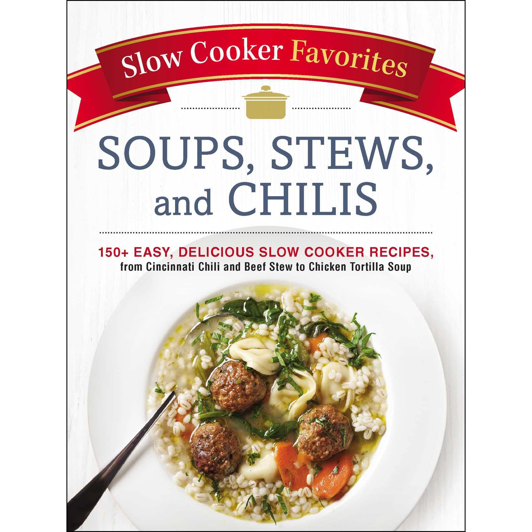 Slow Cooker Favorites Soups Stews And Chilis 150 Easy Delicious Slow Cooker Recipes From Cincinnati Chili And Beef Stew To Chicken Tortilla Soup By Adams Media