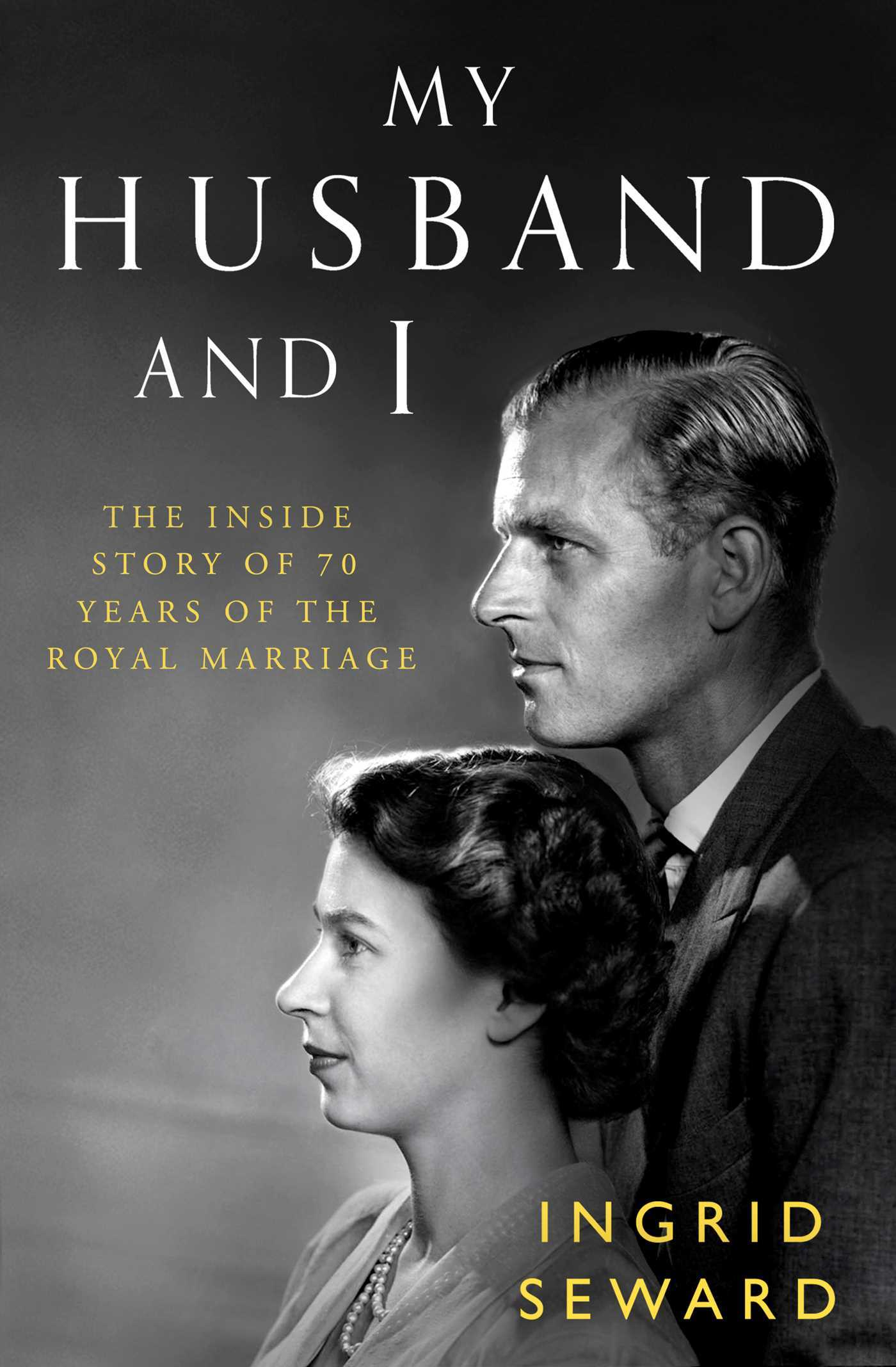 My Husband and I The Inside Story of 70 Years of the Royal Marriage