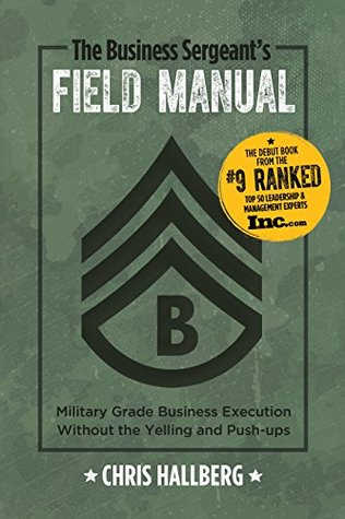 The Business Sergeant's Field Manual: Military Grade Business Execution without the Yelling and Push-ups