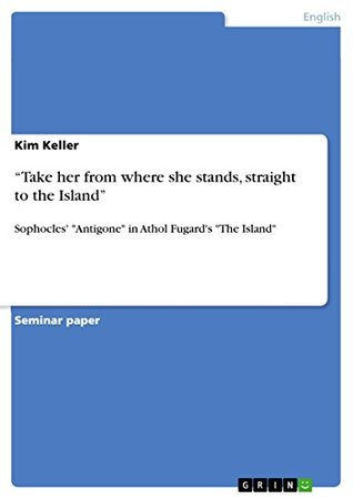 """""""Take her from where she stands, straight to the Island"""": Sophocles' """"Antigone"""" in Athol Fugard's """"The Island"""""""