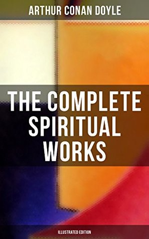 The Complete Spiritual Works of Sir Arthur Conan Doyle (Illustrated Edition): The History of Spiritualism, The New Revelation, The Vital Message, The Edge of the Unknown…