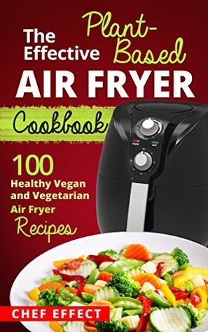 The Effective Plant-Based Air Fryer Cookbook: 100 Healthy Vegan and Vegetarian Air Fryer Recipes
