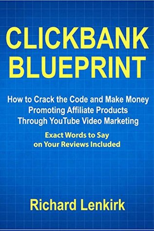 Clickbank Blueprint: How to Crack the Code and Make Money Promoting Affiliate Products Through YouTube Video Marketing (Exact Words to Say on Your Reviews Included)