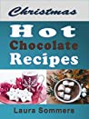Christmas Hot Chocolate Recipes: The Best Hot Cocoa Cookbook for the Holidays