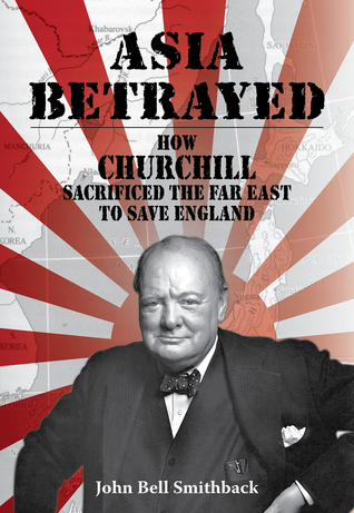 Asia Betrayed: How Churchill Sacrificed the Far East to Save England