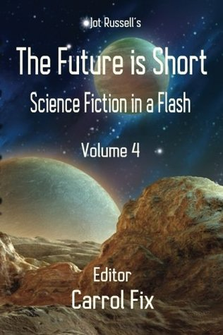 The Future is Short: Science Fiction in a Flash (Volume 4)