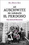 Ad Auschwitz ho imparato il perdono: Una storia di liberazione