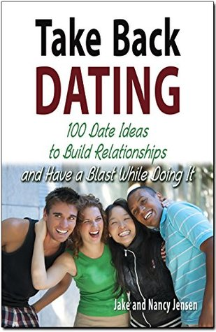Take Back Dating: 100 Date Ideas to Build Relationship and Have a Blast While Doing It