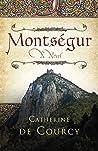 Montségur: a novel : a story of the Cathars, their history, their lives, their mysteries