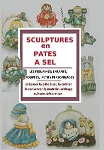 SCULPTURE EN PATES A SEL: Les figurines; enfants, poupées,petits personnages: Préparer la pâtes à sel, la colorier, la conserver-le matériel-séchage,cuisson, décoration