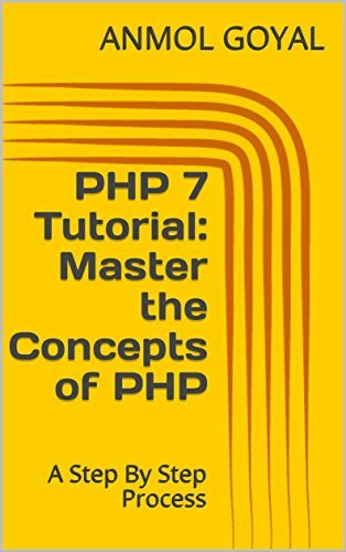 PHP 7 Tutorial: Master the Concepts of PHP: A Step By Step Process Anmol Goyal