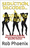 SEDUCTION DECODED... A BEGINNERS JOURNEY: The Ultimate Guide for Attracting and Seducing Beautiful Women