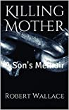 Killing Mother: A Son's Memoir