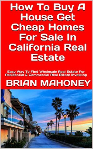 How To Buy A House Get Cheap Homes For Sale In California Real Estate: Easy Way To Find Wholesale Real Estate For Residential & Commercial Real Estate Investing