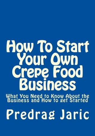 How To Start Your Own Crepe Food Business: What You Need to Know About the Business and How to get Started