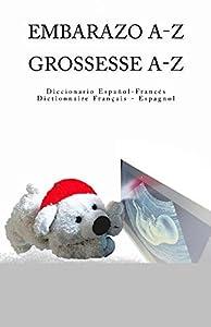 Embarazo A-Z Diccionario Espanol-Frances Grossesse A-Z Dictionnaire Francais-Espagnol