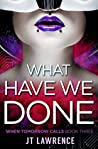 What Have We Done by J.T. Lawrence