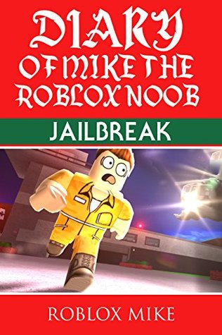 Diary Of Mike The Roblox Noob Jailbreak By Roblox Mike