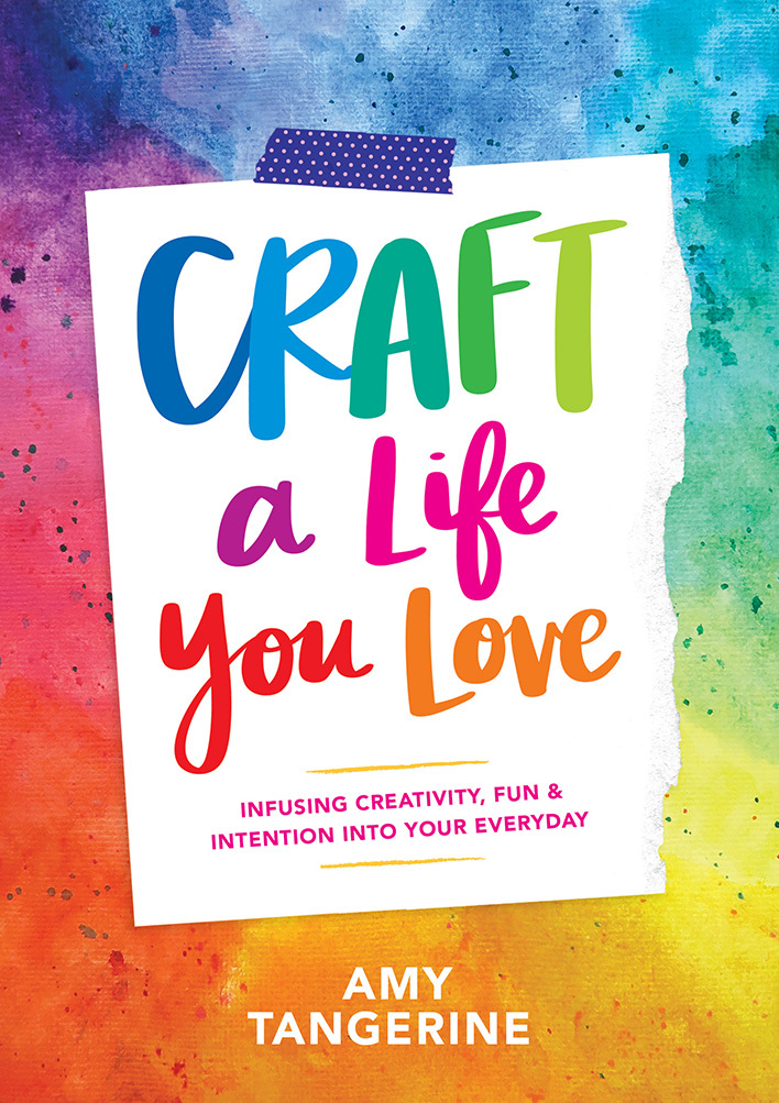 Craft a Life You Love Infusing Creativity, Fun, and Intention into Your Everyday