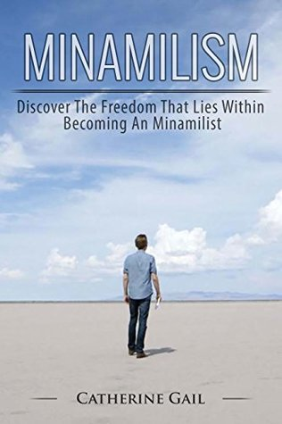 Minamilism: Clear Your Mind, Become More Focused, Save Money, Declutter Your Life Mind, Become Happier, Lower Stress, Organize your Mind And Life, Organization Skills, Improve Your Life, Gain Clarity