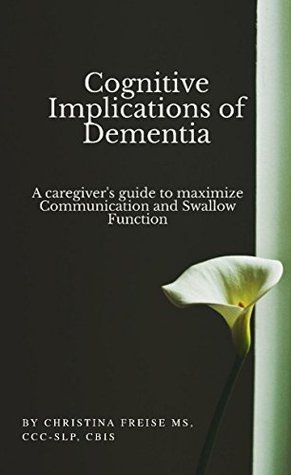 Cognitive Implications of Dementia: A Caregiver's Guide to Maximize Communication & Swallow Function