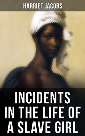 INCIDENTS IN THE LIFE OF A SLAVE GIRL: A Painful Memoir That Uncovered the Despicable Sexual, Emotional & Psychological Abuse of a Slave Women, Her Determination ... as Well as Her Sacrifices in the Process