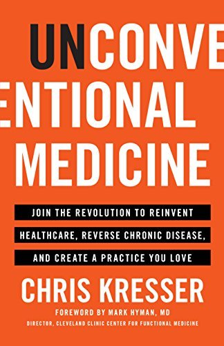 Unconventional Medicine Join the Revolution to Reinvent Healthcare, Reverse Chronic Disease, and Create a Practice You Love