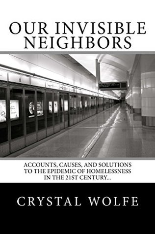 Our Invisible Neighbors: Accounts, Causes, and Solutions to the Epidemic of Homelessness in the 21st Century...