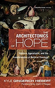 The Architectonics of Hope: Violence, Apocalyptic, and the Transformation of Political Theology (Theopolitical Visions Book 27)
